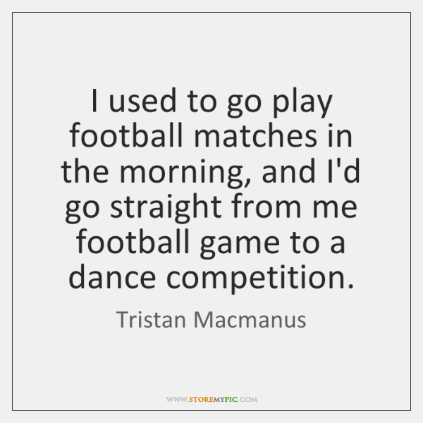 I used to go play football matches in the morning, and I'd ...