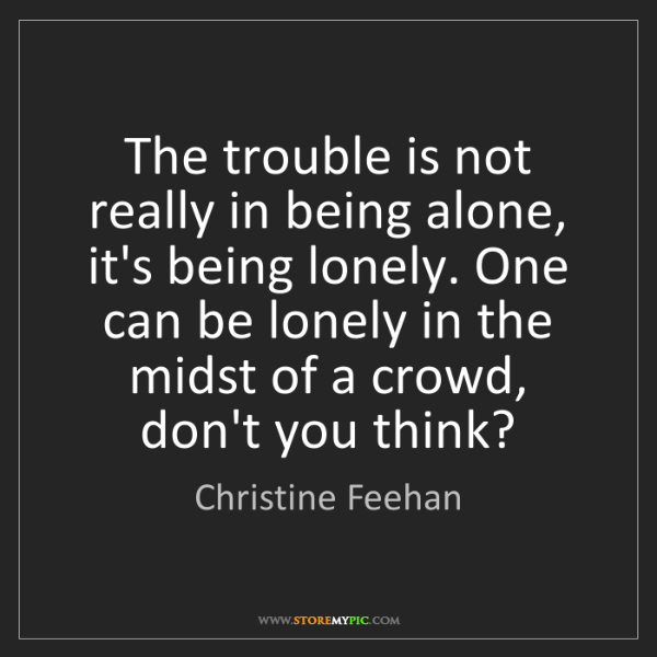 Christine Feehan: The trouble is not really in being alone, it's being...
