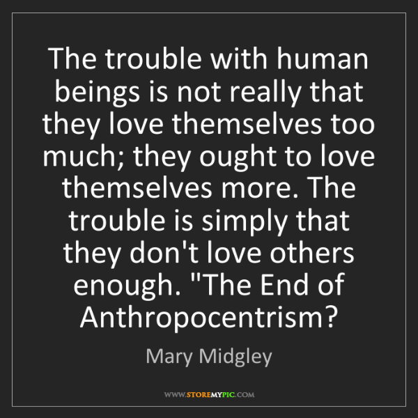 Mary Midgley: The trouble with human beings is not really that they...