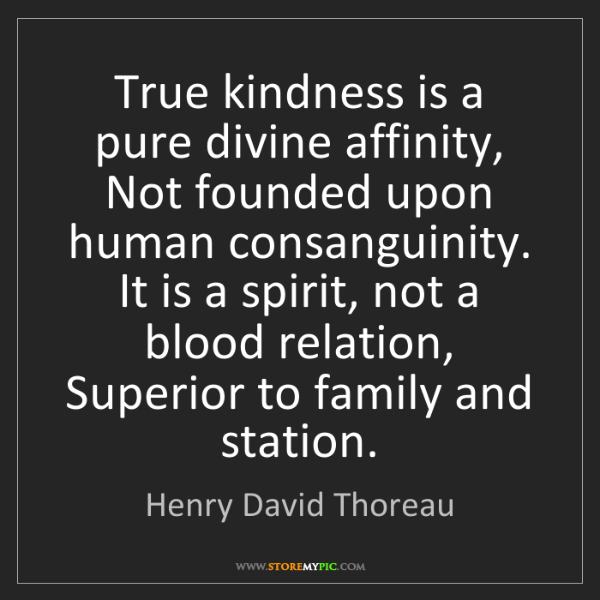 Henry David Thoreau: True kindness is a pure divine affinity, Not founded...