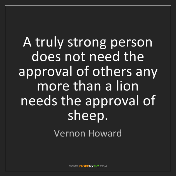 Vernon Howard: A truly strong person does not need the approval of others...