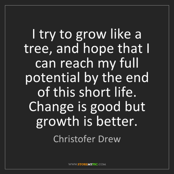 Christofer Drew: I try to grow like a tree, and hope that I can reach...