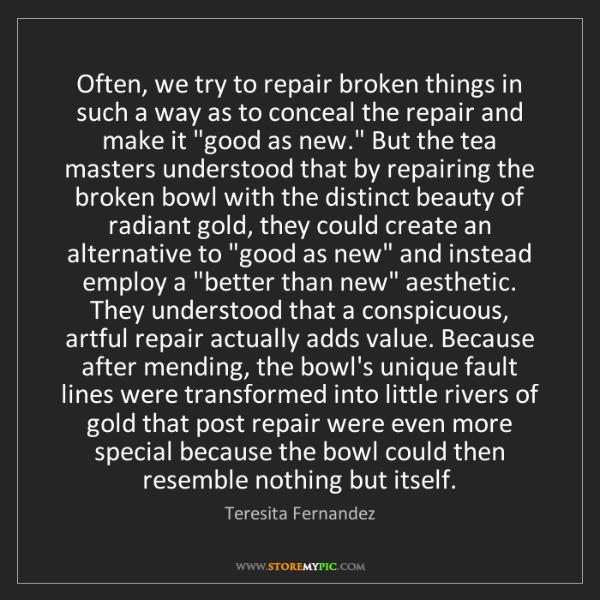 Teresita Fernandez: Often, we try to repair broken things in such a way as...