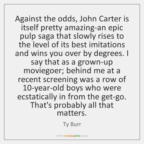 Against the odds, John Carter is itself pretty amazing-an epic pulp saga ...