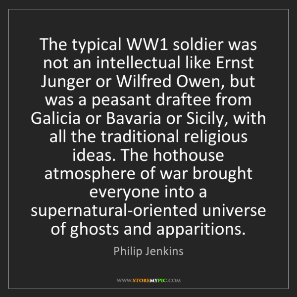 Philip Jenkins: The typical WW1 soldier was not an intellectual like...