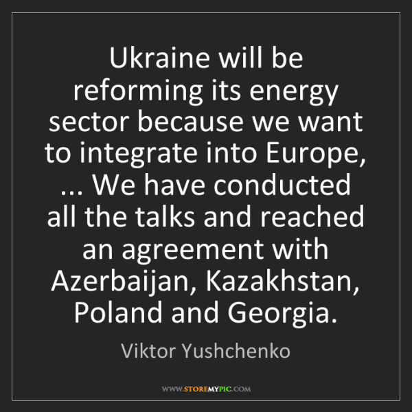 Viktor Yushchenko: Ukraine will be reforming its energy sector because we...