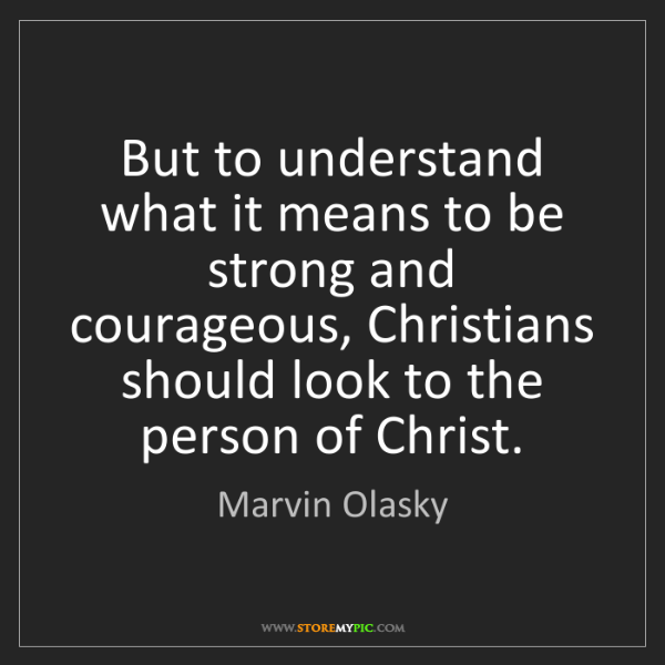 Marvin Olasky: But to understand what it means to be strong and courageous,...
