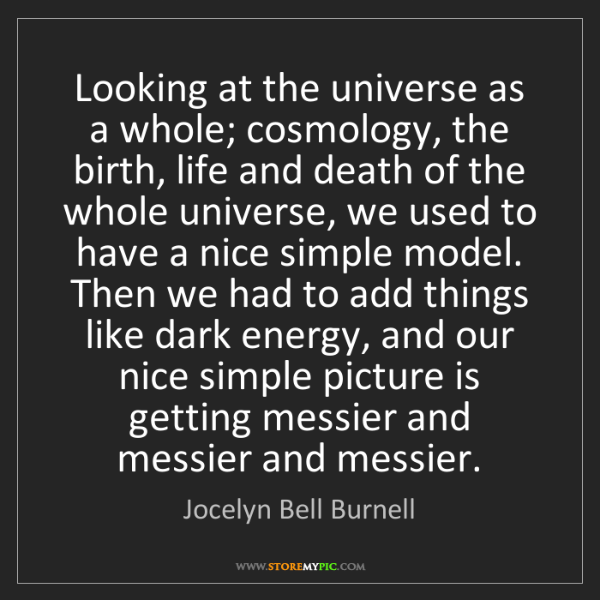 Jocelyn Bell Burnell: Looking at the universe as a whole; cosmology, the birth,...