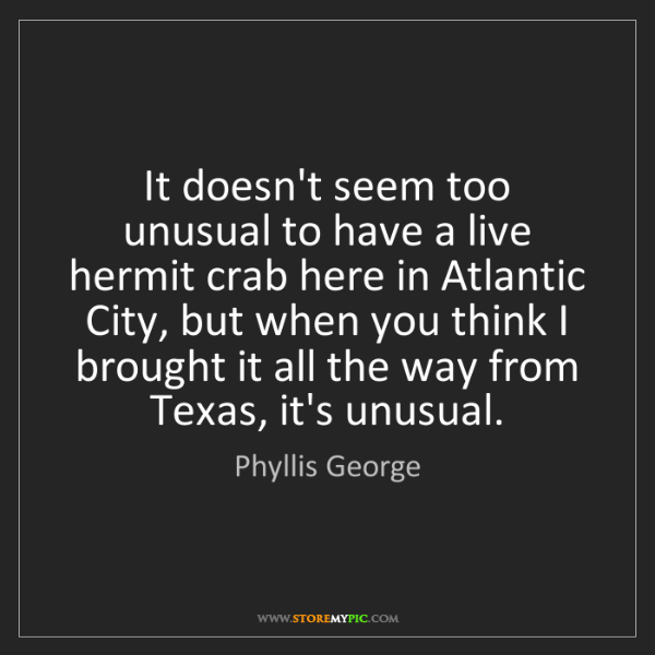 Phyllis George: It doesn't seem too unusual to have a live hermit crab...