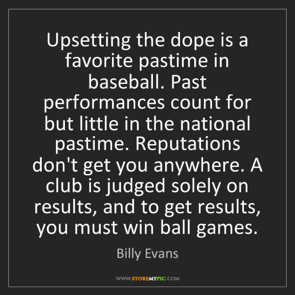 Billy Evans: Upsetting the dope is a favorite pastime in baseball....