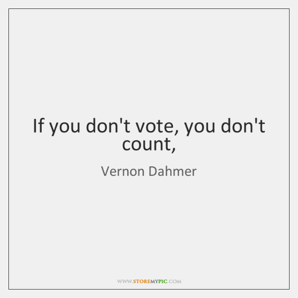 If you don't vote, you don't count,