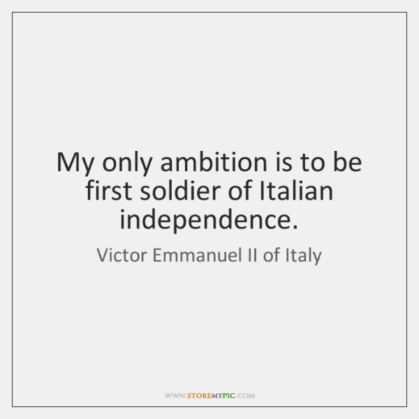 My only ambition is to be first soldier of Italian independence.
