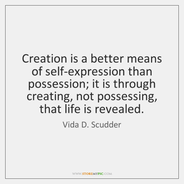 Creation is a better means of self-expression than possession; it is through ...