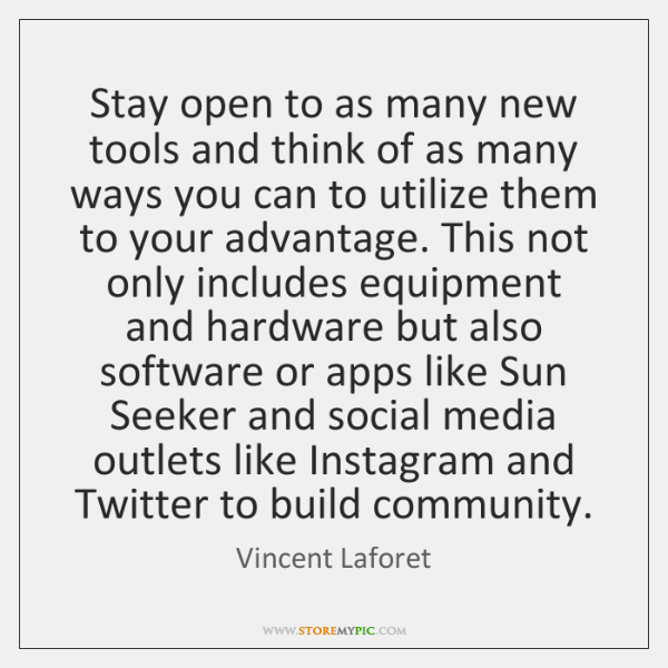 Stay open to as many new tools and think of as many ...