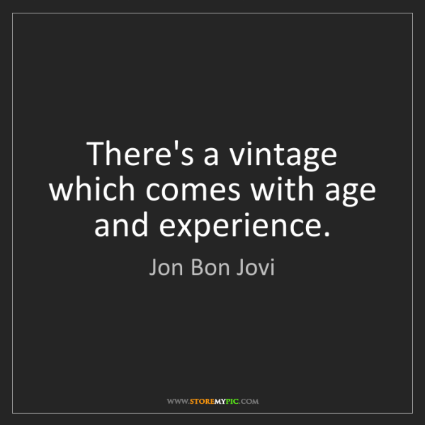 Jon Bon Jovi: There's a vintage which comes with age and experience.