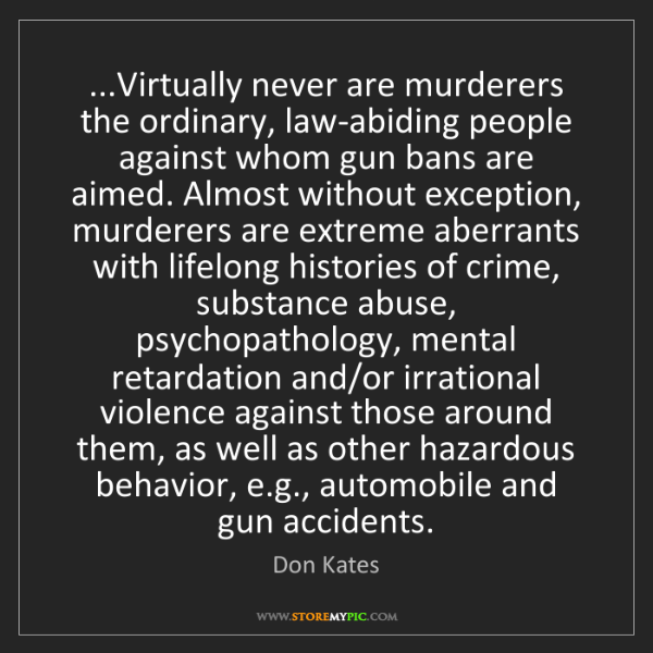 Don Kates: ...Virtually never are murderers the ordinary, law-abiding...