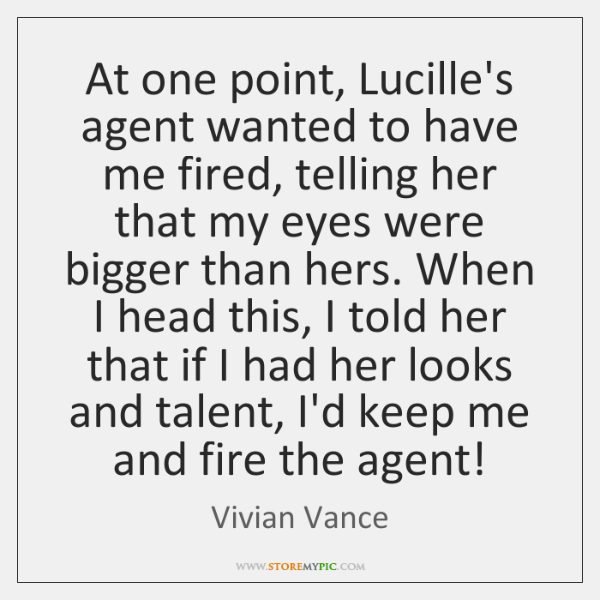 At one point, Lucille's agent wanted to have me fired, telling her ...