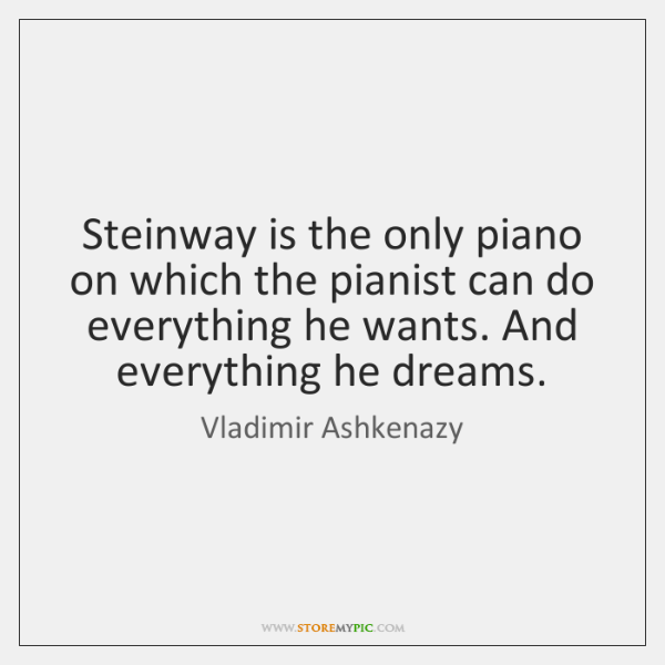 Steinway is the only piano on which the pianist can do everything ...