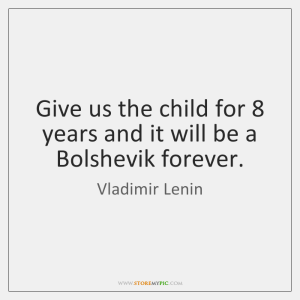 Give us the child for 8 years and it will be a Bolshevik ...