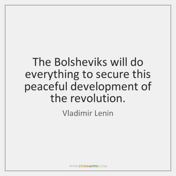 The Bolsheviks will do everything to secure this peaceful development of the ...