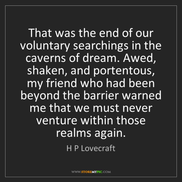 H P Lovecraft: That was the end of our voluntary searchings in the caverns...