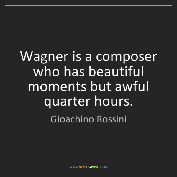 Gioachino Rossini: Wagner is a composer who has beautiful moments but awful...