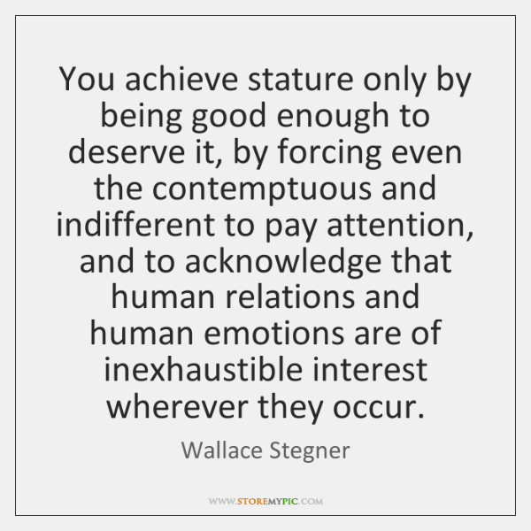 You achieve stature only by being good enough to deserve it, by ...