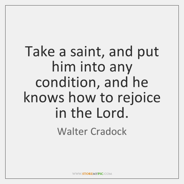 Take a saint, and put him into any condition, and he knows ...