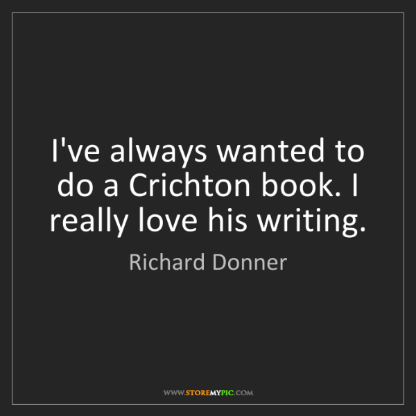 Richard Donner: I've always wanted to do a Crichton book. I really love...