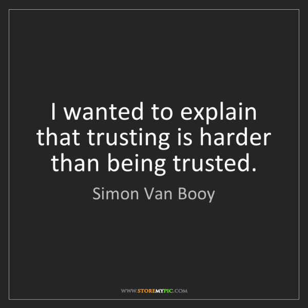 Simon Van Booy: I wanted to explain that trusting is harder than being...