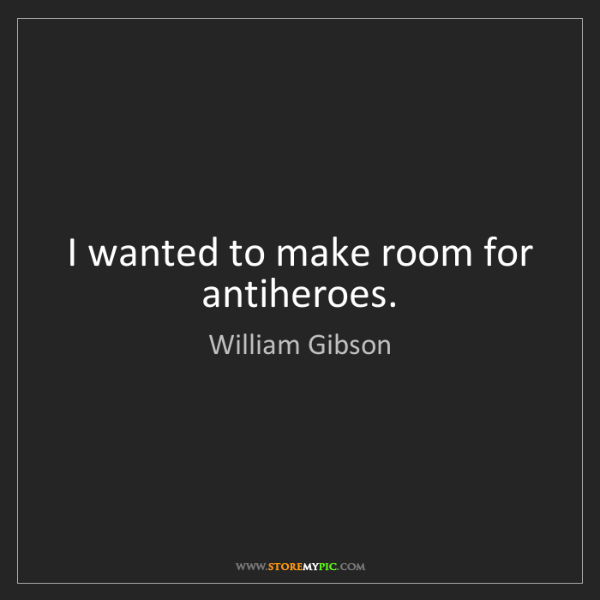 William Gibson: I wanted to make room for antiheroes.