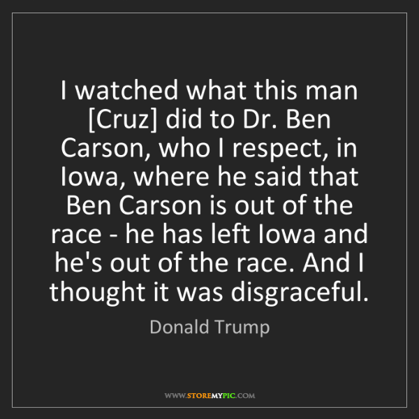 Donald Trump: I watched what this man [Cruz] did to Dr. Ben Carson,...