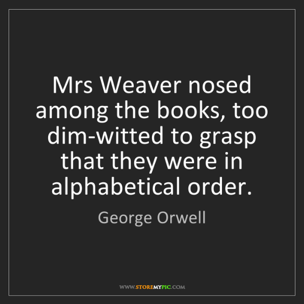 George Orwell: Mrs Weaver nosed among the books, too dim-witted to grasp...