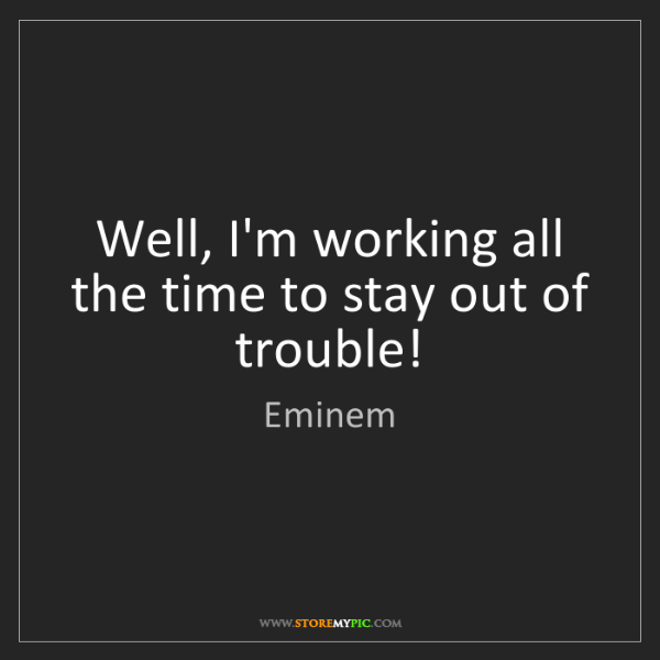 Eminem Well Im Working All The Time To Stay Out Of Trouble