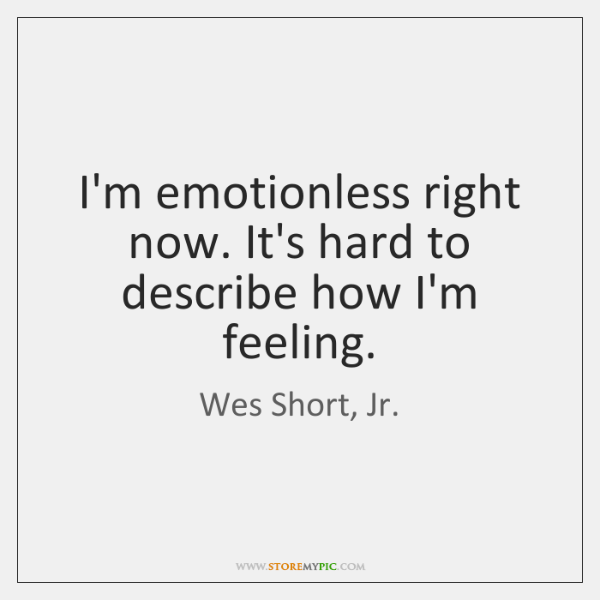 I'm emotionless right now. It's hard to describe how I'm feeling.