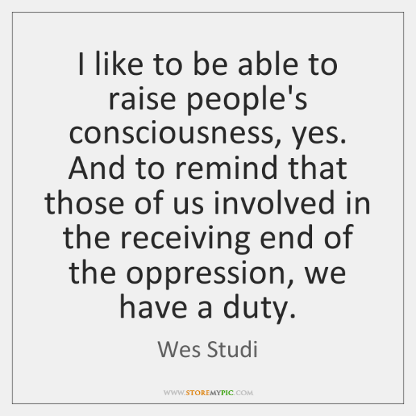 I like to be able to raise people's consciousness, yes. And to ...