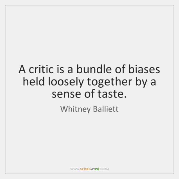 A critic is a bundle of biases held loosely together by a ...