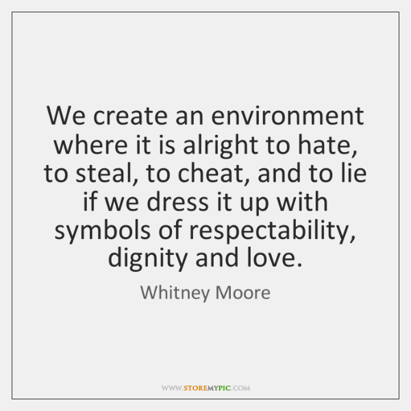 We create an environment where it is alright to hate, to steal, ...