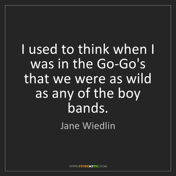 Jane Wiedlin: I used to think when I was in the Go-Go's that we were...