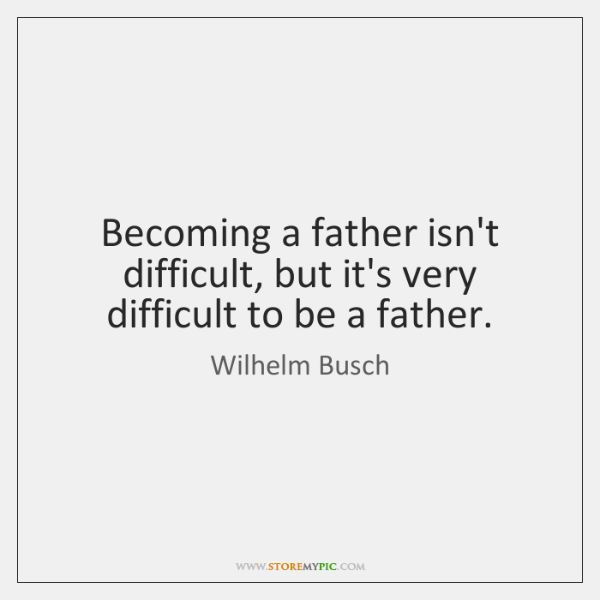 Becoming a father isn't difficult, but it's very difficult to be a ...