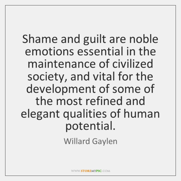 Shame and guilt are noble emotions essential in the maintenance of civilized ...
