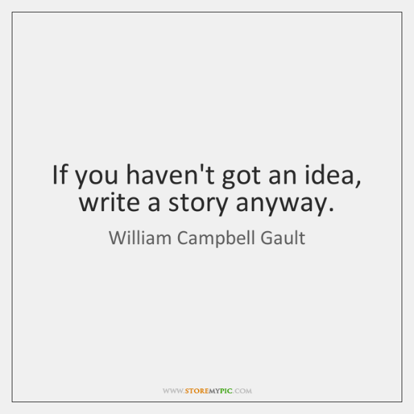 If you haven't got an idea, write a story anyway.