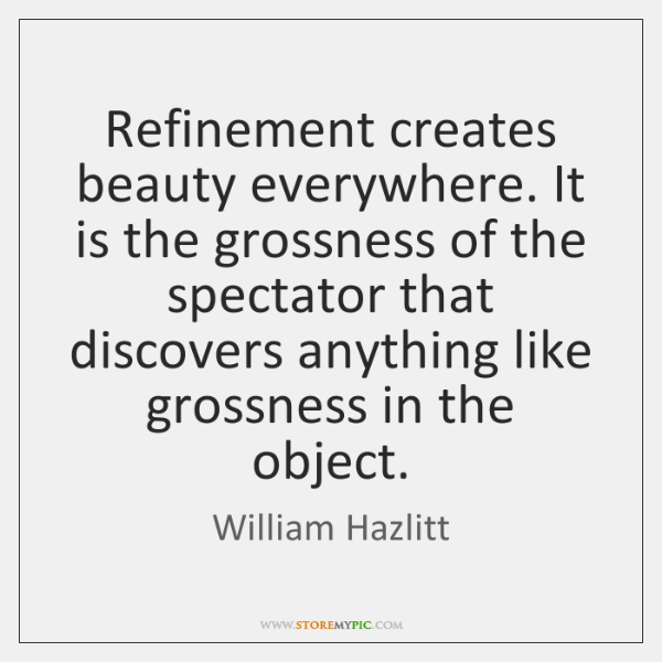 Refinement creates beauty everywhere. It is the grossness of the spectator that ...