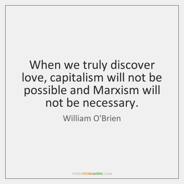 When we truly discover love, capitalism will not be possible and Marxism ...