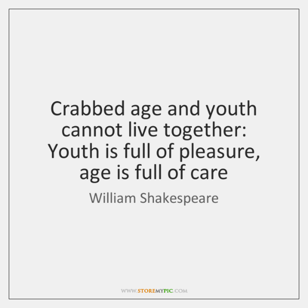 Crabbed age and youth cannot live together:   Youth is full of pleasure, ...