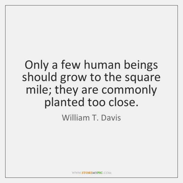 Only a few human beings should grow to the square mile; they ...