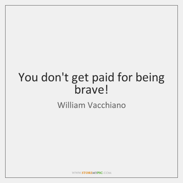You don't get paid for being brave!