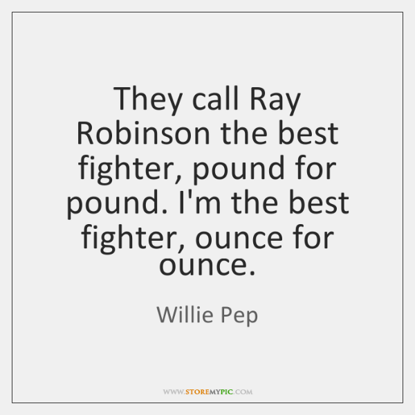 They call Ray Robinson the best fighter, pound for pound. I'm the ...
