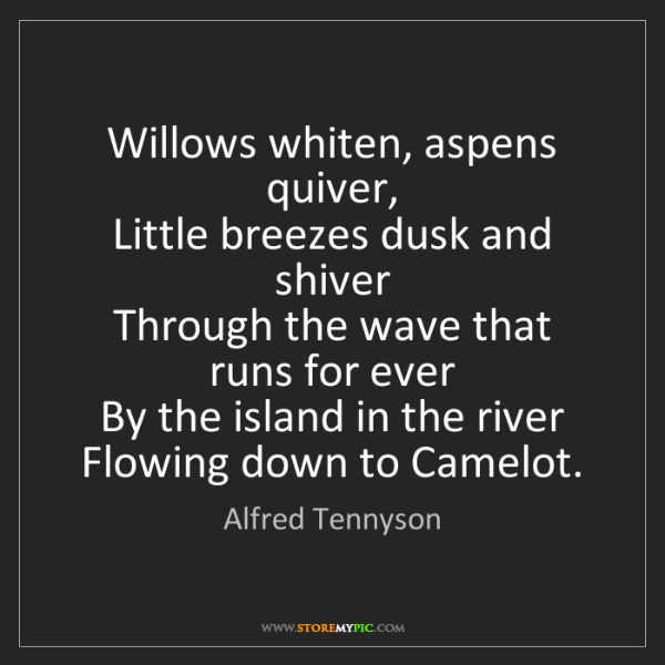 Alfred Tennyson: Willows whiten, aspens quiver,   Little breezes dusk...
