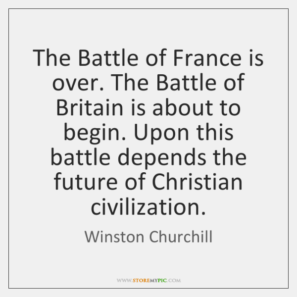 The Battle of France is over. The Battle of Britain is about ...